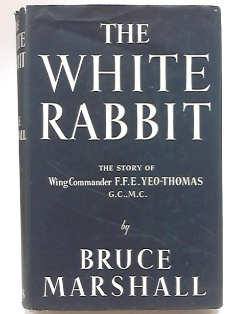 The White Rabbit from the story told to him by Wing Commander F. F. E. Yeo-Thomas, G. C., M. C. By Bruce Marshall