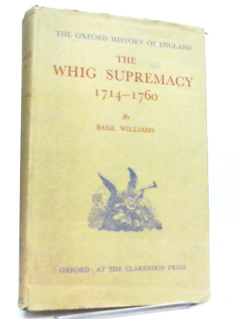 The Whig Supremacy 1714-1760 (Oxford History of England) By Basil Williams