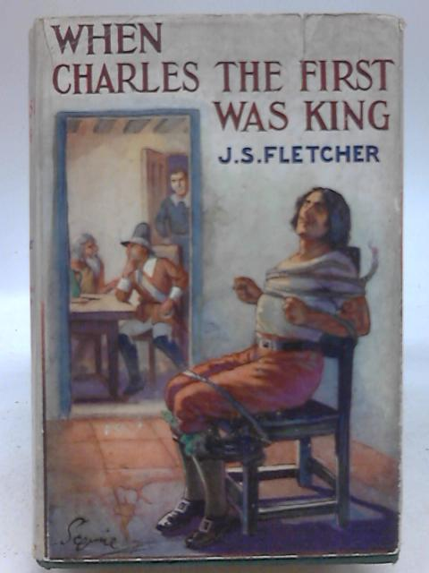 When Charles the First Was King: A Romance of Osgoldcross 1632-1649 by J. S. Fletcher
