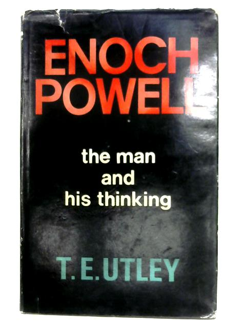 Enoch Powell: The Man And His Thinking By T. E. Utley