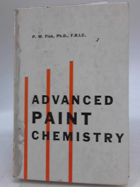 Advanced Paint Chemistry: For students of the paint and printing ink industries by P M Fisk