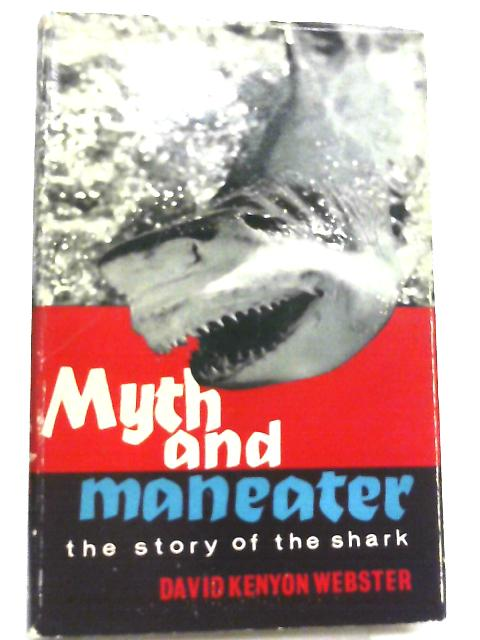 Myth and Maneater, The Story of the Shark by David Kenyon Webster