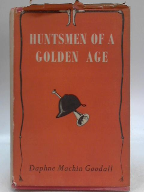Huntsmen of a Golden Age by Daphne Machin Goodall