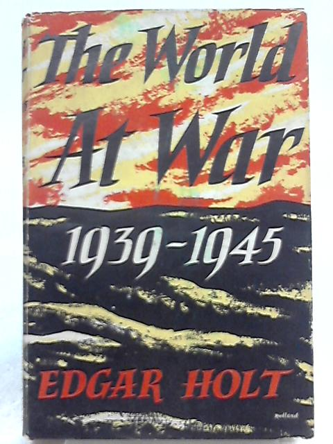 The World at War 1939-1945 By Edgar Holt