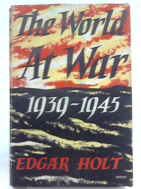 The World at War 1939-1945 by Edgar Holt