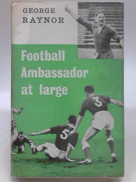 Football Ambassador At Large by George Raynor by George Raynor