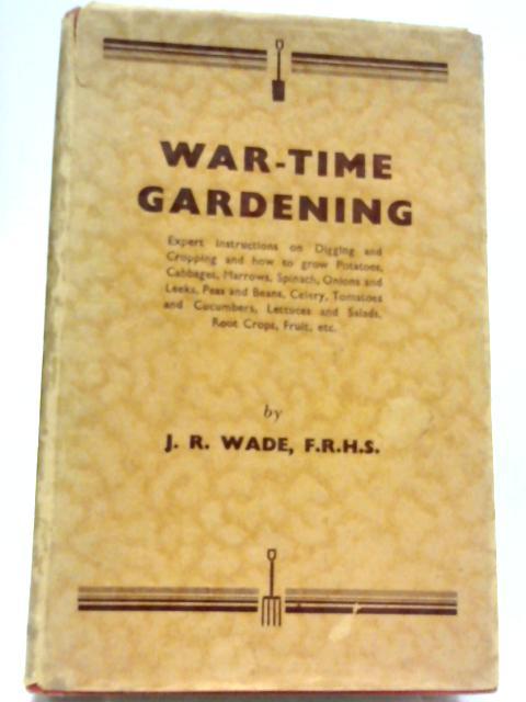 War-Time Gardening By J. R. Wade