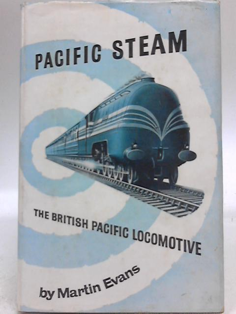 Pacific Steam: The British Pacific Locomotive By Marian Evans