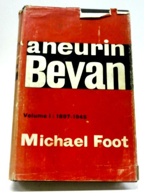 Aneurin Bevan Volume 1: 1897-1945 By Michael Foot