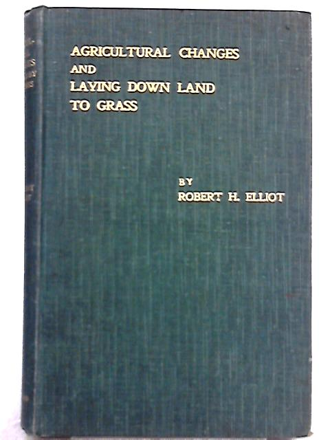 The Agricultural Changes Required by these times and Laying Down Land To Grass By Robert H. Elliot