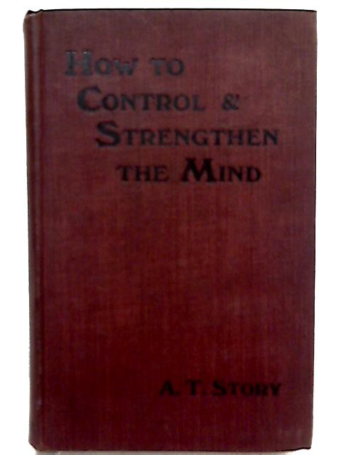 How to Control and Strengthen the Mind By Alfred T. Story