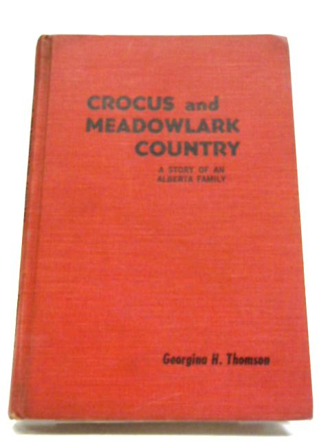 Crocus and Meadowlark Country: Recollections of A Happy Childhood And Youth On A Homestead In Southern Alberta By Georgina H Thomson