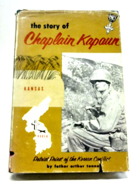 The Story of Chaplain Kapaun - Patriot Priest of the Korean Conflict By Father Arthur Tonne