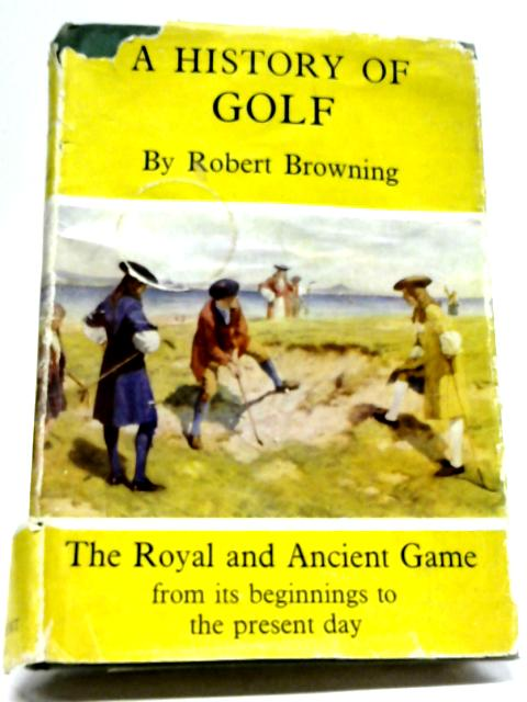 A History of Golf: The Royal And Ancient Game By Robert H.K Browning