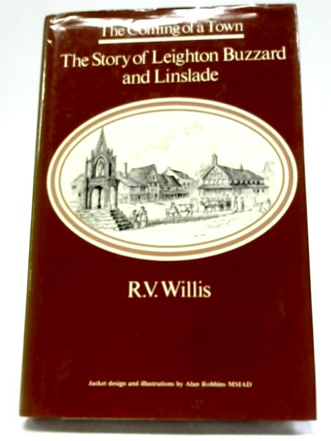 The Coming Of A Town - The Story Of Leighton Buzzard And Linslade by R V Willis