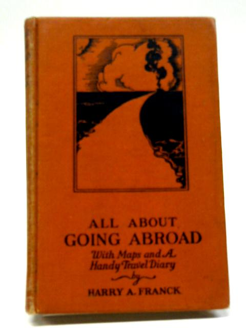 All About Going Abroad: With Maps And A Handy Travel Diary by Harry Alverson Franck