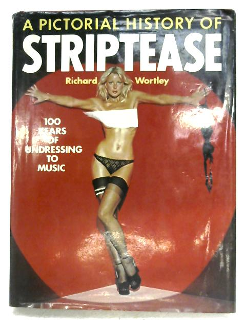A Pictorial History Of Striptease by Richard Wortley