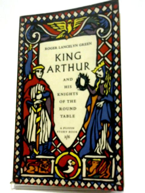 King Arthur And His Knights of The Round Table: Newly Re-told Out of The Old Romances by Roger Lancelyn Green