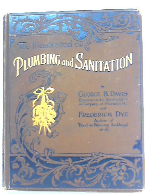 Plumbing and Sanitation Embracing Drainage, Hot and Cold Water Supply, Heating, Ventilation, Steam Cooking, Gas-Fitting, Division III By George B. Davis, Frederick Dye