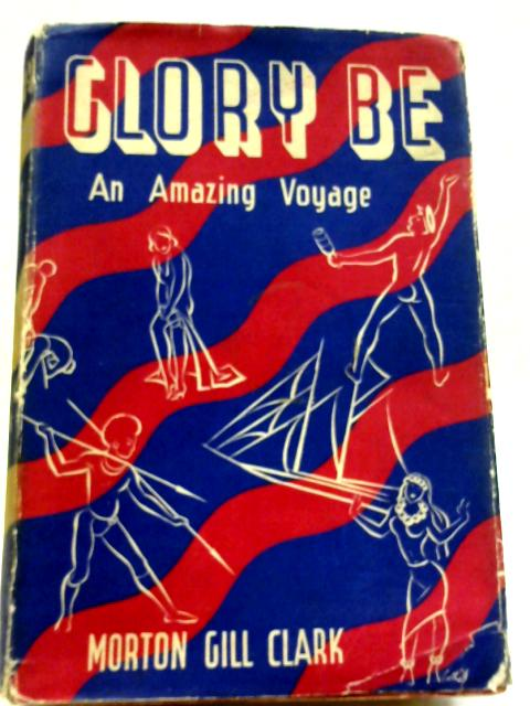 Glory Be: An Amazing Voyage By Morton Gill Clark