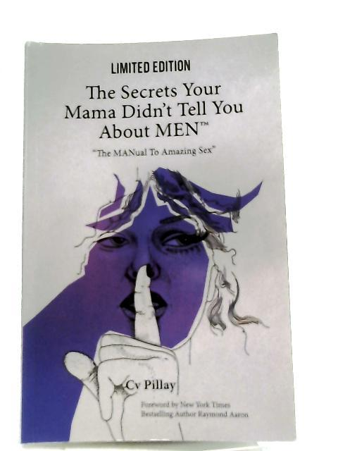 The Secrets Your Mama Didn't Tell You About MEN, The MANual To Amazing Sex By Cv Pillay