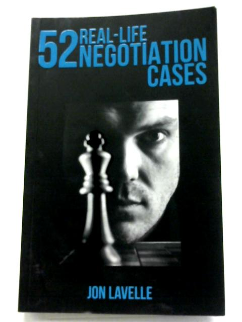 52 Real Life Negotiation Cases By Jon Lavelle