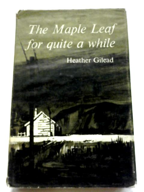 The Maple Leaf For Quite A While by Heather Gilead