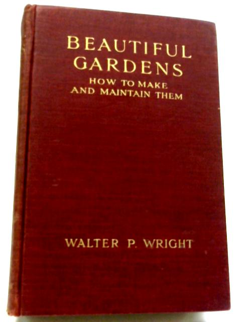 Beautiful Gardens - How To Make And Maintain Them By Walter P. Wright