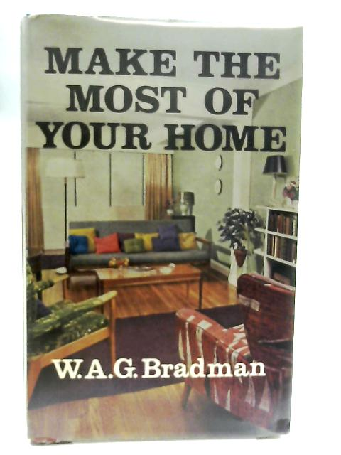 Make the Most of your Home By W. A. G. Bradman