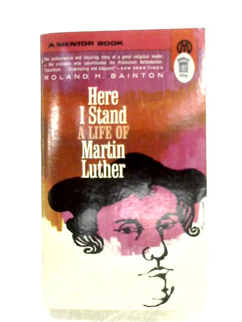 Here I Stand: A Life Of Martin Luther By Roland R. Bainton