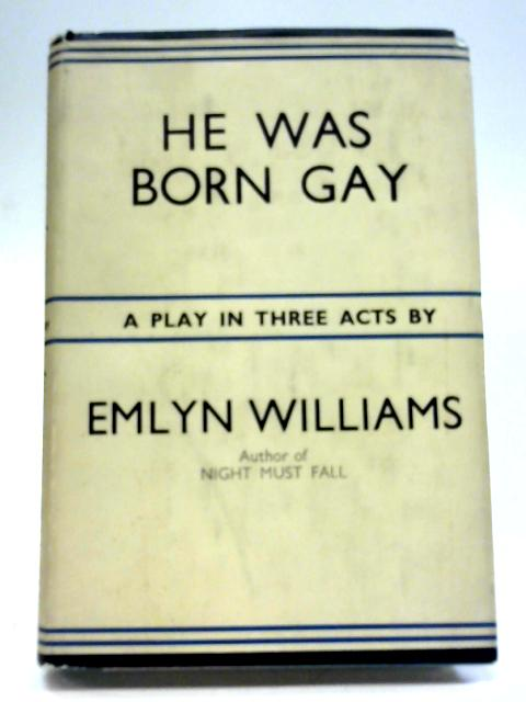 He Was Born Gay - a Romance In Three Acts By Emlyn Williams