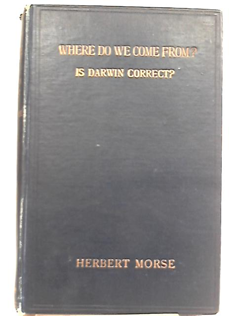 Where Do We Come From? Is Darwin Correct? A Philosophical and Critical Study of Darwin's Theory of Natural Selection By Herbert Morse