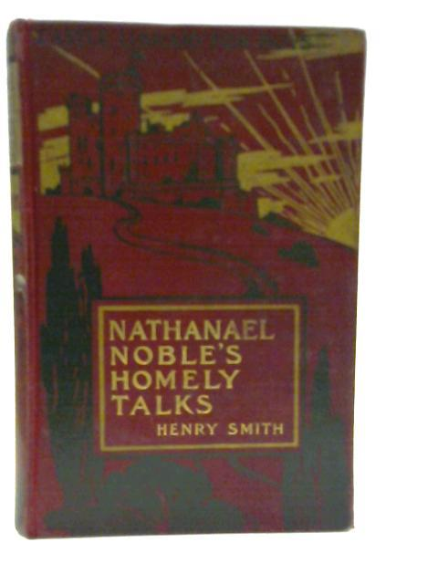 Nathaniel Noble's Homely Talks for Years and Youth. by Rev. Henry Smith
