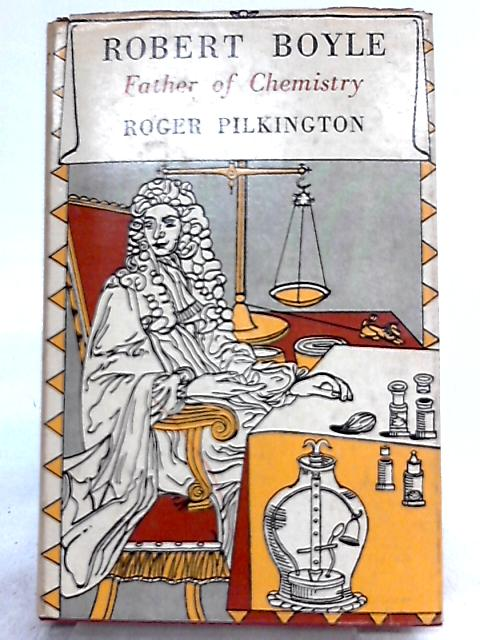Robert Boyle, Father of Chemistry By Roger Pilkington