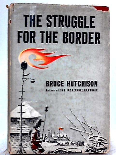 The Struggle for the Border By Bruce Hutchison