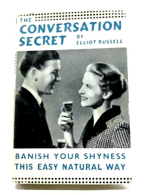 The Conversation Secret: Banish Your Shyness This Easy Natural Way By Elliot Russell