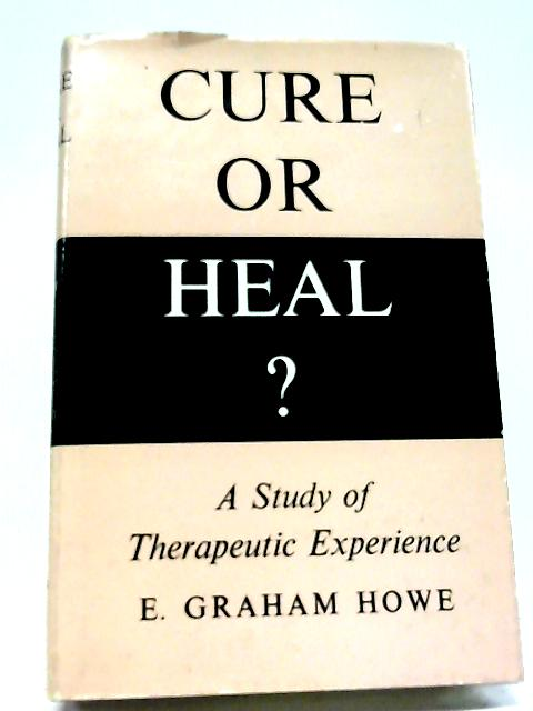 Cure or Heal?: Study of Therapeutic Experience By Eric Graham Howe