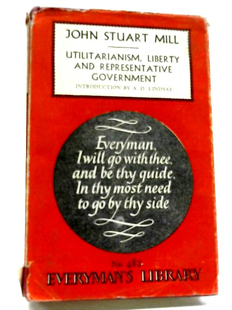 Utilitarianism, Liberty and Representative Government (Everyman's Library No. 482) [1960] by John Stuart Mill