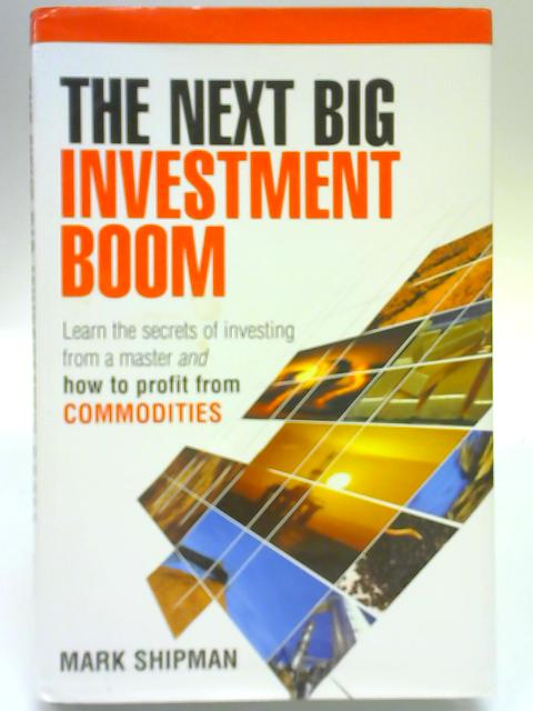 The Next Big Investment Boom: Learn the Secrets of Investing from a Master and How to Profit from Commodities By Mark Shipman