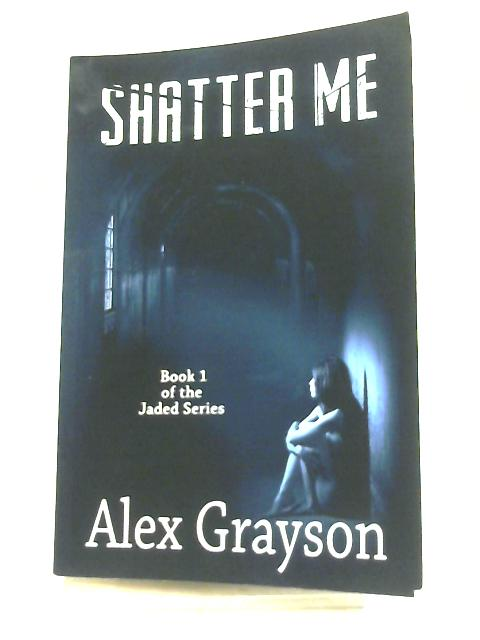 Shatter Me, Volume 1 (The Jaded Series) By Alex Grayson