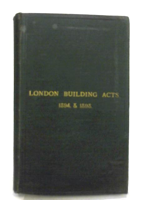 The London Building Act 1894, with The Byelaws and Regulations at Present in Force in Relation to Buildings in London by London County Council
