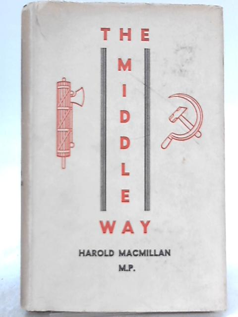 The Middle Way: A study of the problem of economic and social progress in a free and democratic society by Harold Macmillan