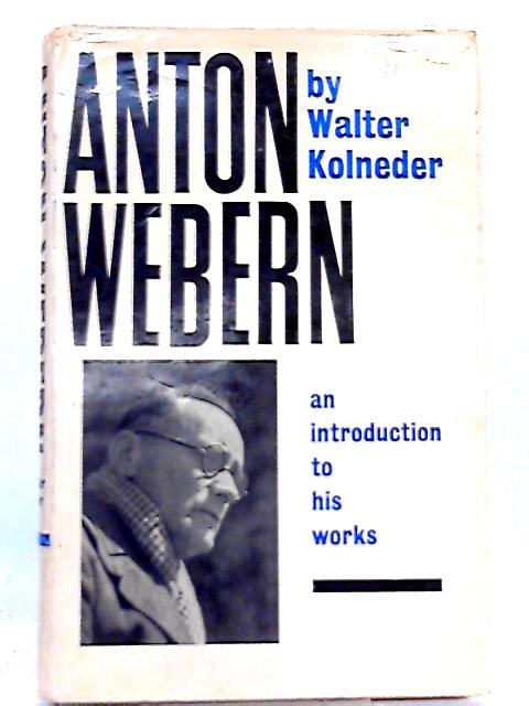 Anton Webern: Introduction to His Works by Walter Kolneder