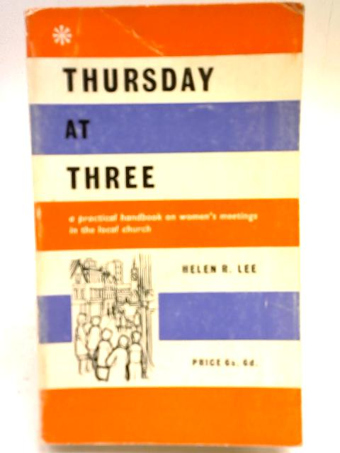 Thursday at Three: A Practical Handbook on Women's meetings in the local church By Helen Reed Lee