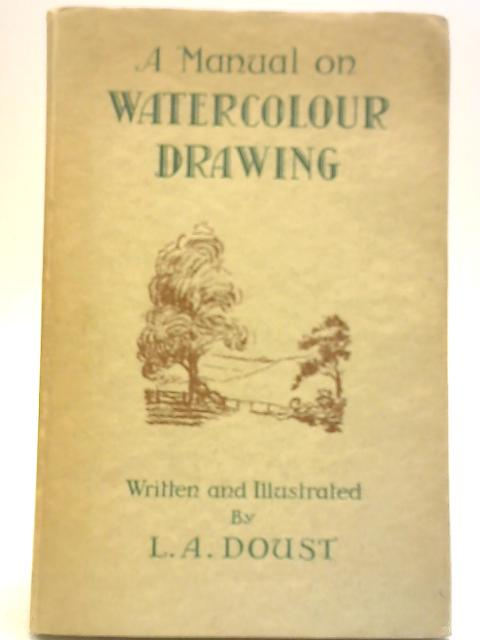 A Manual On Watercolour Drawing by L. A Doust