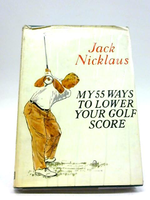 My 55 Ways To Lower Your Golf Score by Jack Nicklaus