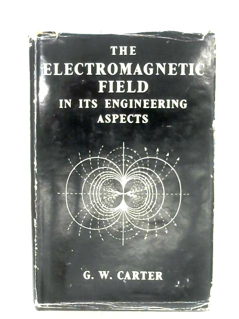 The Electromagnetic Field In Its Engineering Aspects by G. W. Carter