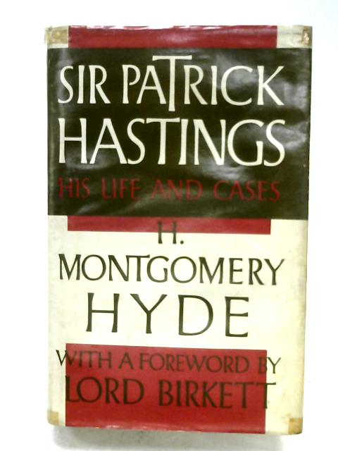 Sir Patrick Hastings: His Life And Cases by H. Montgomery Hyde