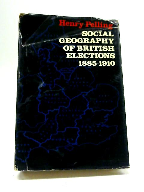 Social Geography of British Elections: 1885-1910 by Henry Pelling