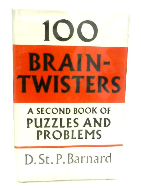 One Hundred Brain-Twisters, A Second Book of Puzzles and Problems by D. St. P. Barnard